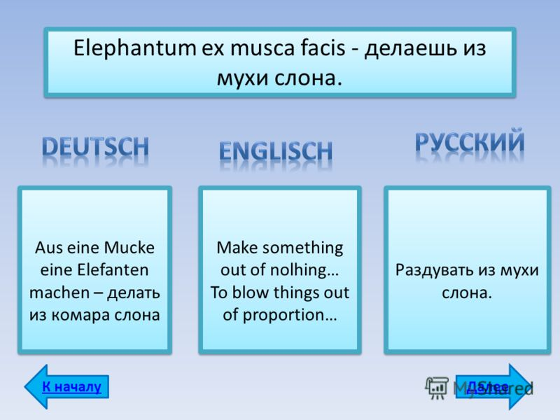 Elephantum ех musca facis - делаешь из мухи слона. Aus eine Mucke eine Elefanten machen – делать из комара слона Make something out of nolhing… To blow things out of proportion… Make something out of nolhing… To blow things out of proportion… Раздува