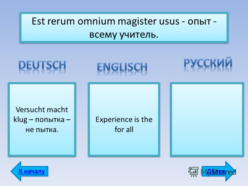 Est rerum omnium magister usus - опыт - всему учитель. Versucht macht klug – попытка – не пытка. Experience is the for all ДалееК началу