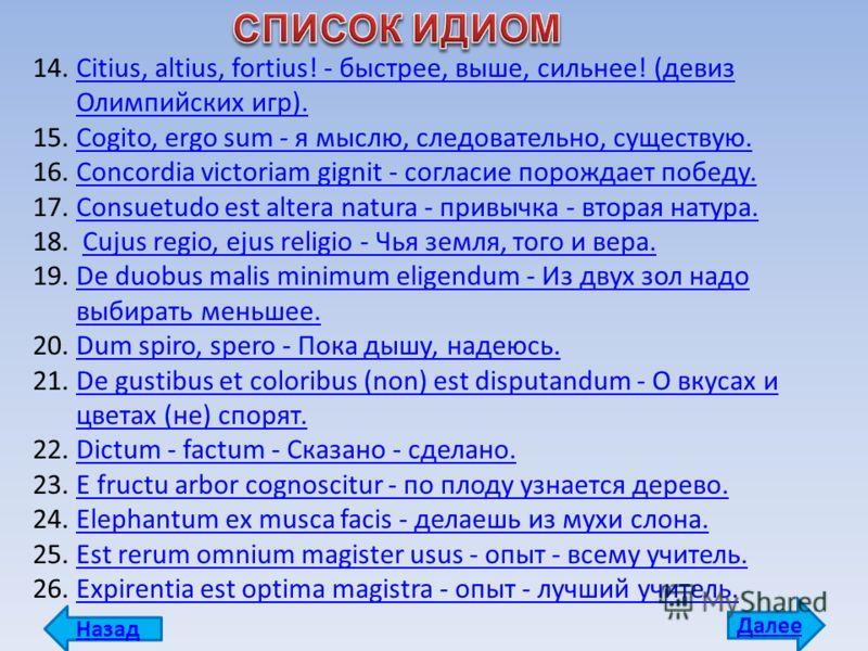 14.Citius, altius, fortius! - быстрее, выше, сильнее! (девиз Олимпийских игр).Citius, altius, fortius! - быстрее, выше, сильнее! (девиз Олимпийских игр). 15.Cogito, ergo sum - я мыслю, следовательно, существую.Cogito, ergo sum - я мыслю, следовательн