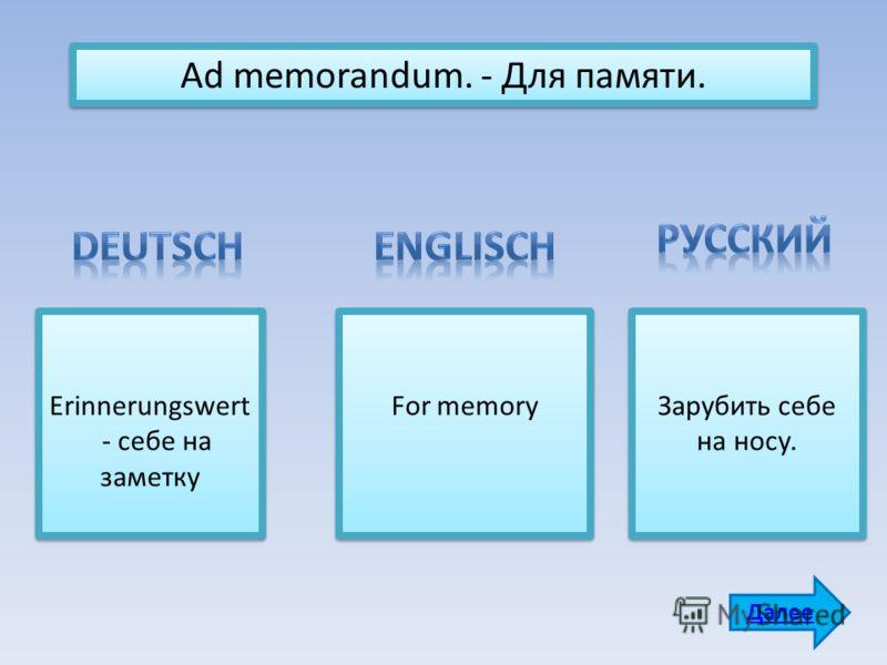 Ad memorandum. - Для памяти. Erinnerungswert - себе на заметку For memory Зарубить себе на носу. Далее