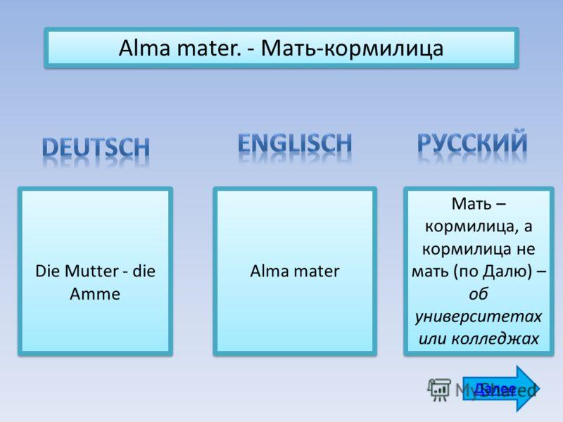 Alma mater. - Мать-кормилица Die Mutter - die Amme Аlma mater Мать – кормилица, а кормилица не мать (по Далю) – об университетах или колледжах Далее