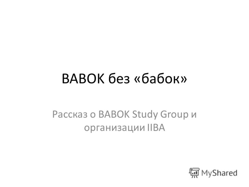 BABOK без «бабок» Рассказ о BABOK Study Group и организации IIBA