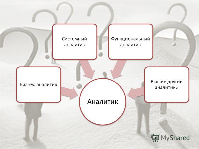 Аналитик Бизнес аналитик Системный аналитик Функциональный аналитик Всякие другие аналитики