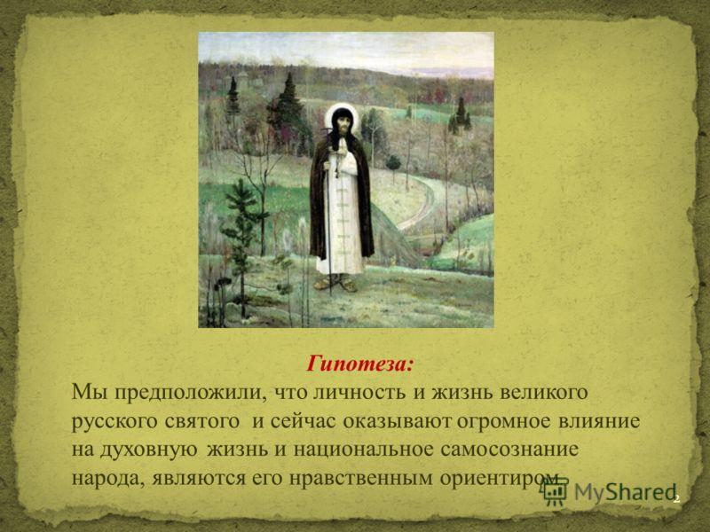 Гипотеза: Мы предположили, что личность и жизнь великого русского святого и сейчас оказывают огромное влияние на духовную жизнь и национальное самосознание народа, являются его нравственным ориентиром. 2