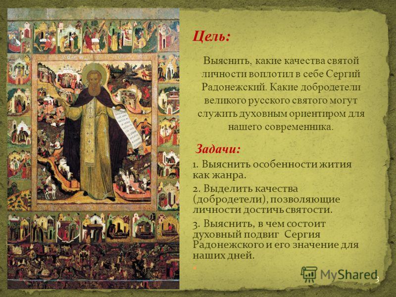 Цель: Выяснить, какие качества святой личности воплотил в себе Сергий Радонежский. Какие добродетели великого русского святого могут служить духовным ориентиром для нашего современника. Задачи: 1. Выяснить особенности жития как жанра. 2. Выделить кач