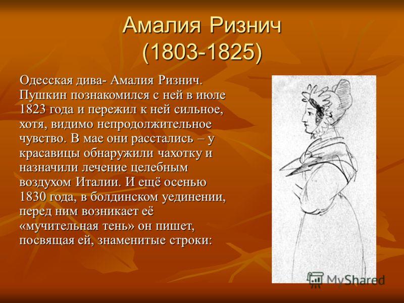 Амалия Ризнич (1803-1825) Одесская дива- Амалия Ризнич. Пушкин познакомился с ней в июле 1823 года и пережил к ней сильное, хотя, видимо непродолжительное чувство. В мае они расстались – у красавицы обнаружили чахотку и назначили лечение целебным воз