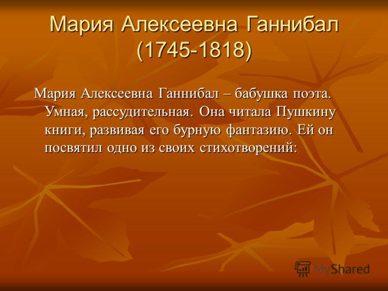 Мария Алексеевна Ганнибал (1745-1818) Мария Алексеевна Ганнибал – бабушка поэта. Умная, рассудительная. Она читала Пушкину книги, развивая его бурную фантазию. Ей он посвятил одно из своих стихотворений: Мария Алексеевна Ганнибал – бабушка поэта. Умн