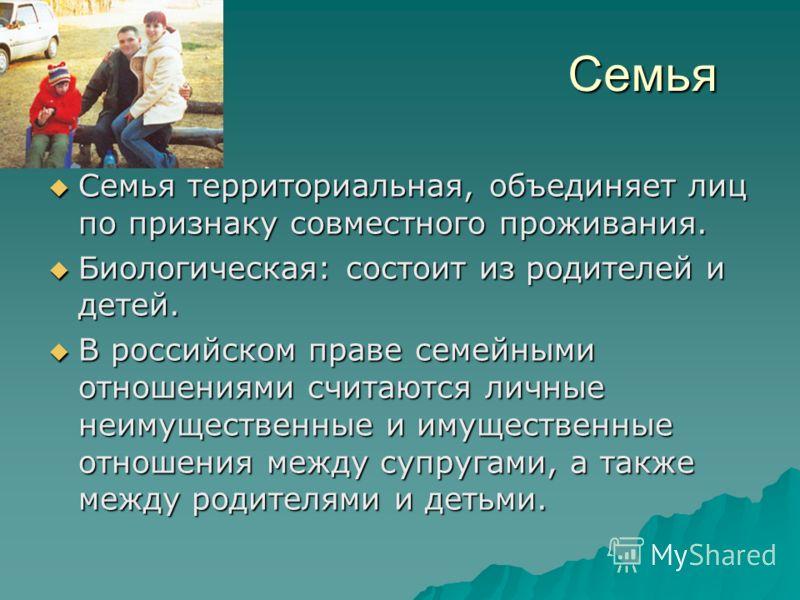 Семья Семья территориальная, объединяет лиц по признаку совместного проживания. Семья территориальная, объединяет лиц по признаку совместного проживания. Биологическая: состоит из родителей и детей. Биологическая: состоит из родителей и детей. В росс