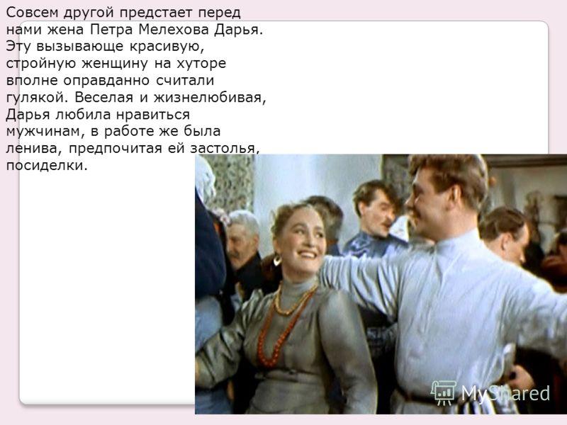 Совсем другой предстает перед нами жена Петра Мелехова Дарья. Эту вызывающе красивую, стройную женщину на хуторе вполне оправданно считали гулякой. Веселая и жизнелюбивая, Дарья любила нравиться мужчинам, в работе же была ленива, предпочитая ей засто