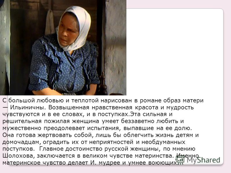 С большой любовью и теплотой нарисован в романе образ матери Ильиничны. Возвышенная нравственная красота и мудрость чувствуются и в ее словах, и в поступках.Эта сильная и решительная пожилая женщина умеет беззаветно любить и мужественно преодолевает