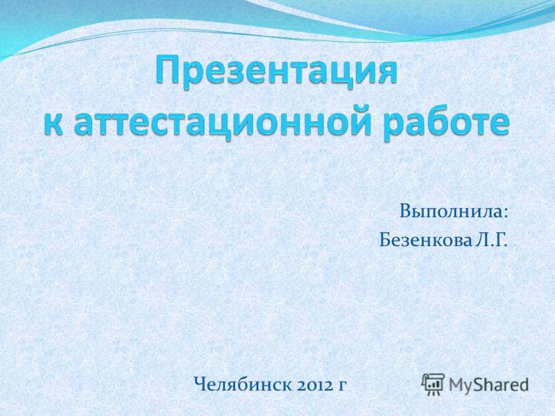 Выполнила: Безенкова Л.Г. Челябинск 2012 г