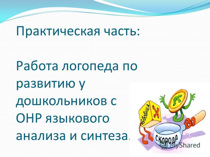 Практическая часть: Работа логопеда по развитию у дошкольников с ОНР языкового анализа и синтеза.