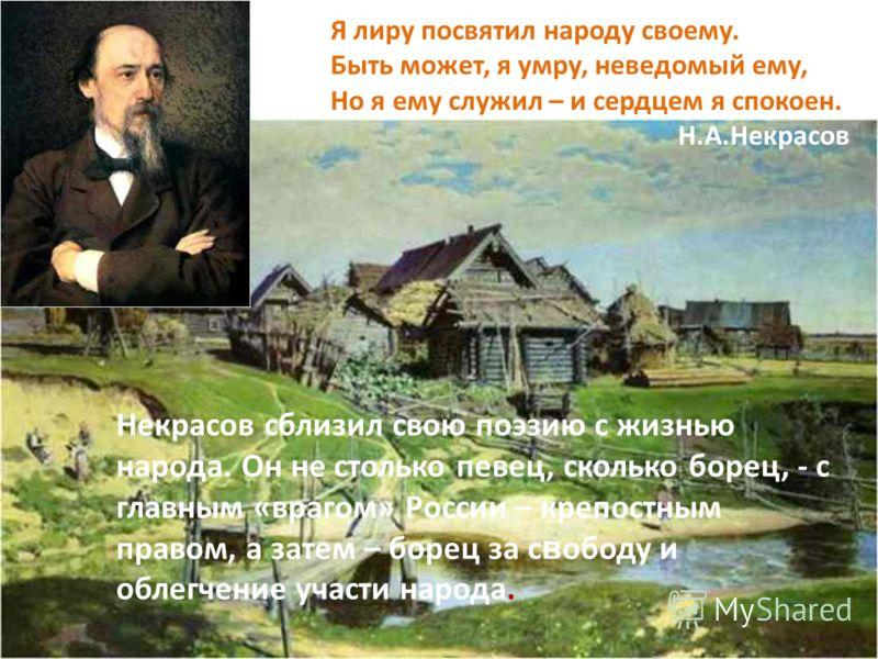 Я лиру посвятил народу своему. Быть может, я умру, неведомый ему, Но я ему служил – и сердцем я спокоен. Н.А.Некрасов Некрасов сблизил свою поэзию с жизнью народа. Он не столько певец, сколько борец, - с главным «врагом» России – крепостным правом, а