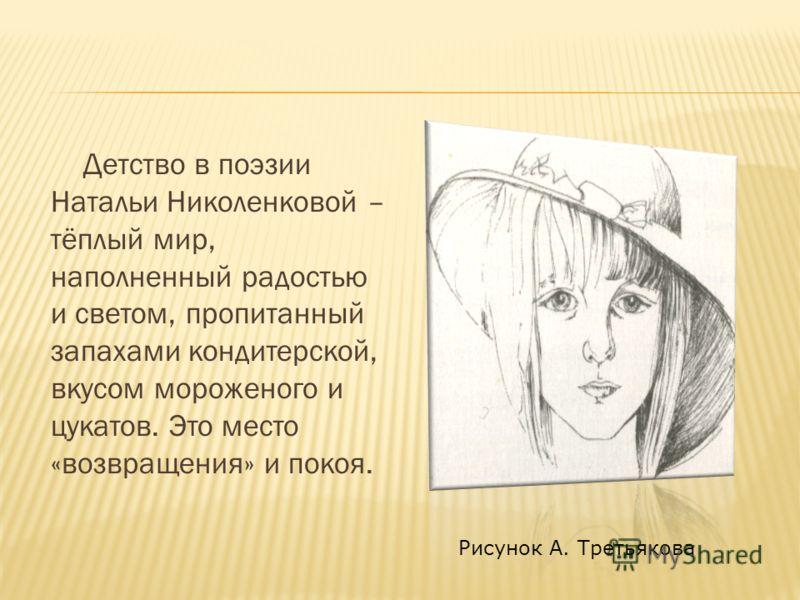 Детство в поэзии Натальи Николенковой – тёплый мир, наполненный радостью и светом, пропитанный запахами кондитерской, вкусом мороженого и цукатов. Это место «возвращения» и покоя. Рисунок А. Третьякова