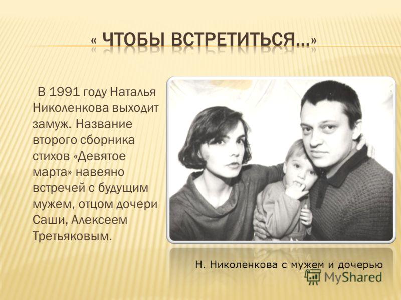 В 1991 году Наталья Николенкова выходит замуж. Название второго сборника стихов «Девятое марта» навеяно встречей с будущим мужем, отцом дочери Саши, Алексеем Третьяковым. Н. Николенкова с мужем и дочерью