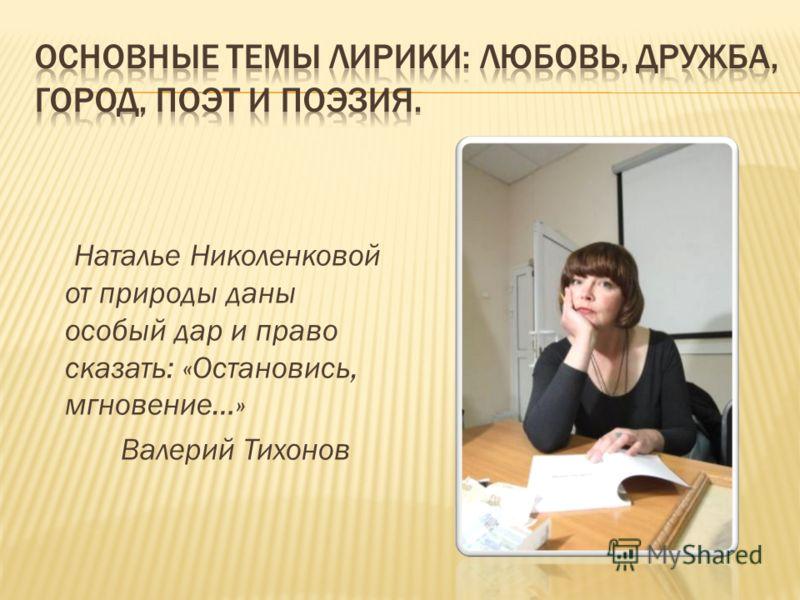 Наталье Николенковой от природы даны особый дар и право сказать: «Остановись, мгновение…» Валерий Тихонов