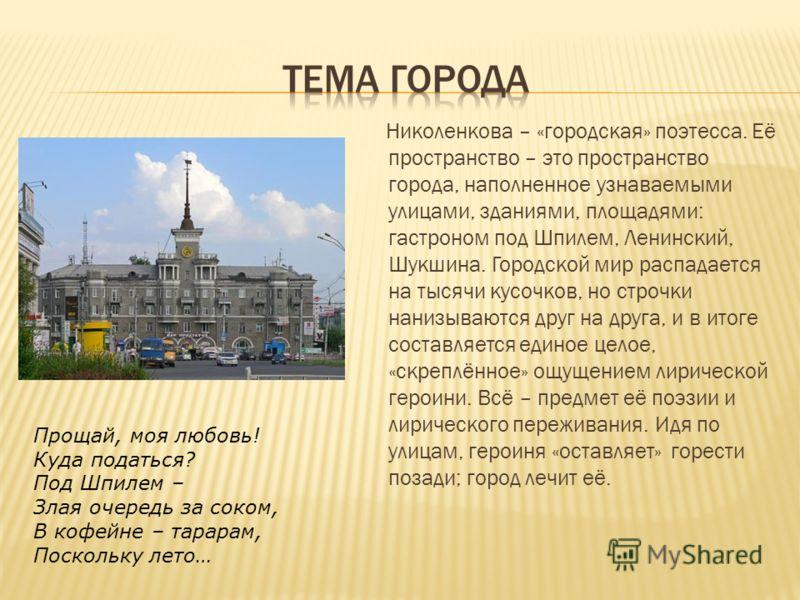 Николенкова – «городская» поэтесса. Её пространство – это пространство города, наполненное узнаваемыми улицами, зданиями, площадями: гастроном под Шпилем, Ленинский, Шукшина. Городской мир распадается на тысячи кусочков, но строчки нанизываются друг