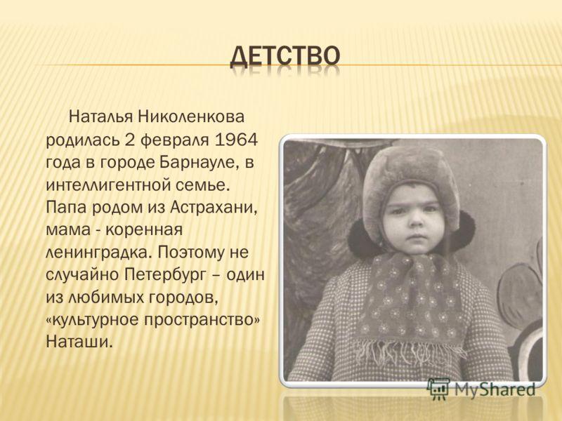 Наталья Николенкова родилась 2 февраля 1964 года в городе Барнауле, в интеллигентной семье. Папа родом из Астрахани, мама - коренная ленинградка. Поэтому не случайно Петербург – один из любимых городов, «культурное пространство» Наташи.