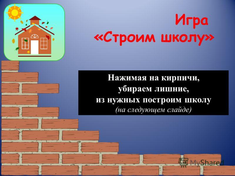 Игра «Строим школу» Нажимая на кирпичи, убираем лишние, из нужных построим школу (на следующем слайде)