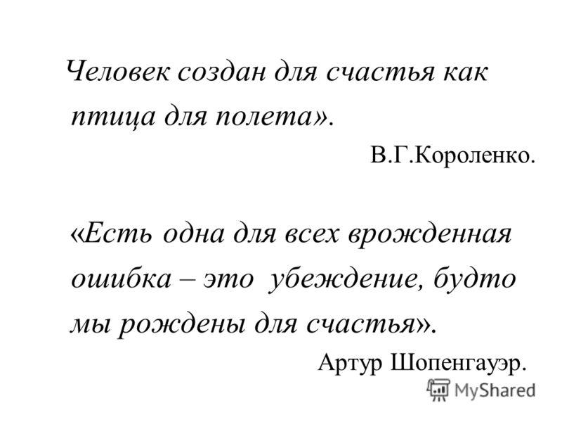 Человек создан для счастья как птица для полета». В.Г.Короленко. «Есть одна для всех врожденная ошибка – это убеждение, будто мы рождены для счастья». Артур Шопенгауэр.