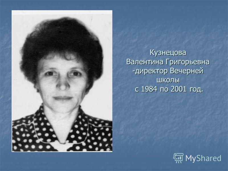 Кузнецова Валентина Григорьевна -директор Вечерней школы с 1984 по 2001 год.