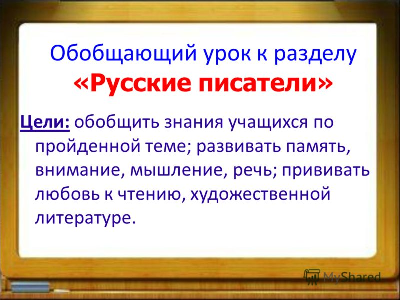 Обобщающий урок к разделу «Русские писатели» Цели: обобщить знания учащихся по пройденной теме; развивать память, внимание, мышление, речь; прививать любовь к чтению, художественной литературе.