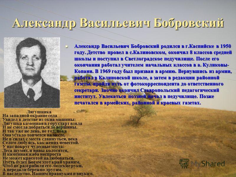 Александр Васильевич Бобровский Александр Васильевич Бобровский родился в г.Каспийске в 1950 году. Детство провел в с.Калиновском, окончил 8 классов средней школы и поступил в Светлоградское педучилище. После его окончания работал учителем начальных