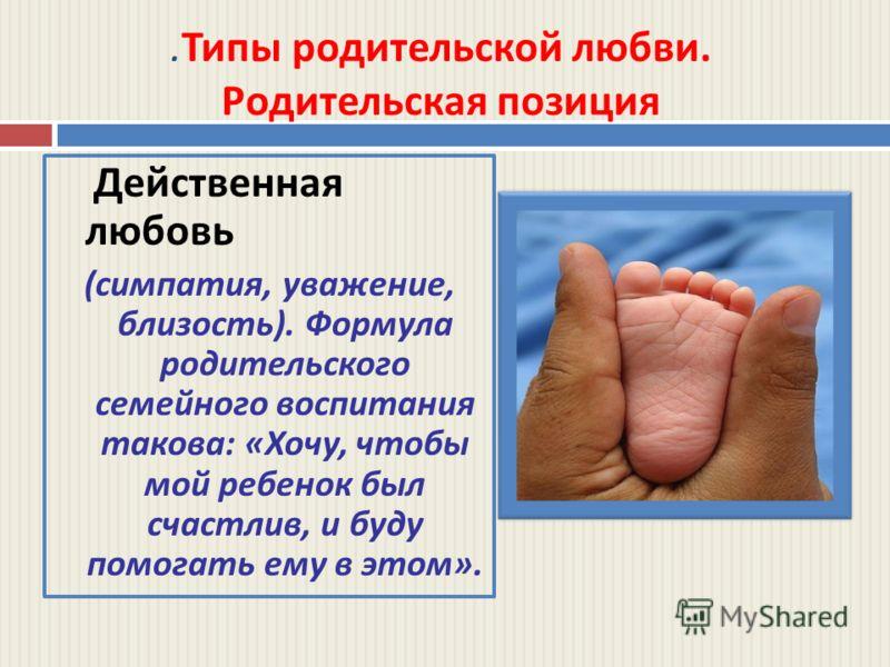 . Типы родительской любви. Родительская позиция Действенная любовь ( симпатия, уважение, близость ). Формула родительского семейного воспитания такова : « Хочу, чтобы мой ребенок был счастлив, и буду помогать ему в этом ».