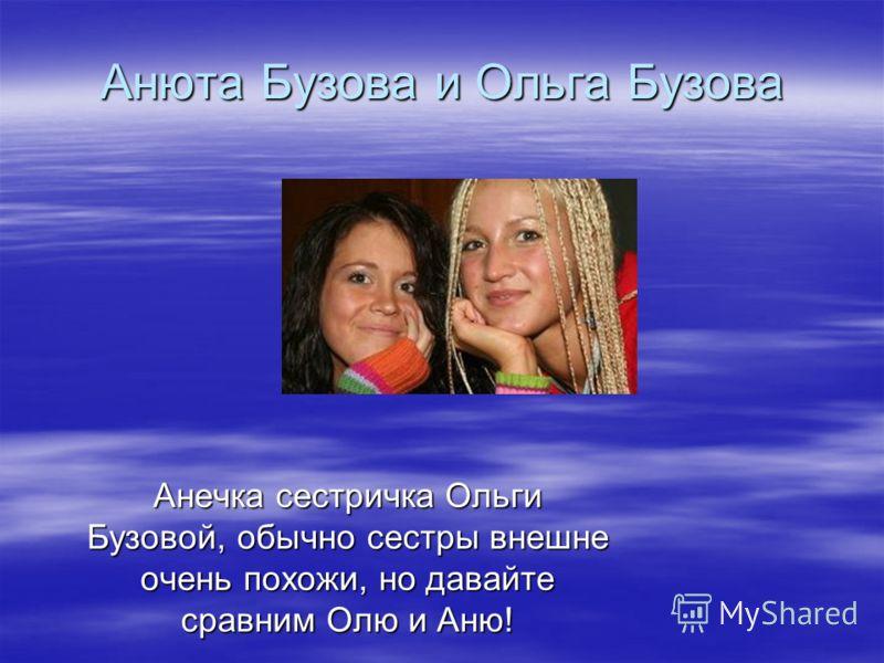 Анюта Бузова и Ольга Бузова Анечка сестричка Ольги Бузовой, обычно сестры внешне очень похожи, но давайте сравним Олю и Аню!