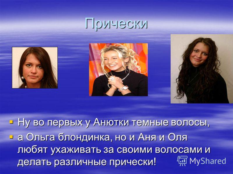 Прически Ну во первых у Анютки темные волосы, а Ольга блондинка, но и Аня и Оля любят ухаживать за своими волосами и делать различные прически!