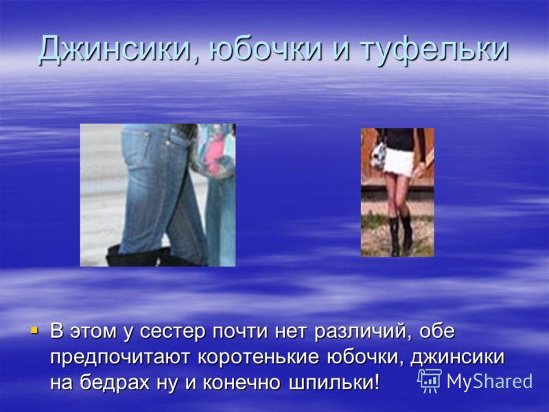 Джинсики, юбочки и туфельки В этом у сестер почти нет различий, обе предпочитают коротенькие юбочки, джинсики на бедрах ну и конечно шпильки! В этом у сестер почти нет различий, обе предпочитают коротенькие юбочки, джинсики на бедрах ну и конечно шпи