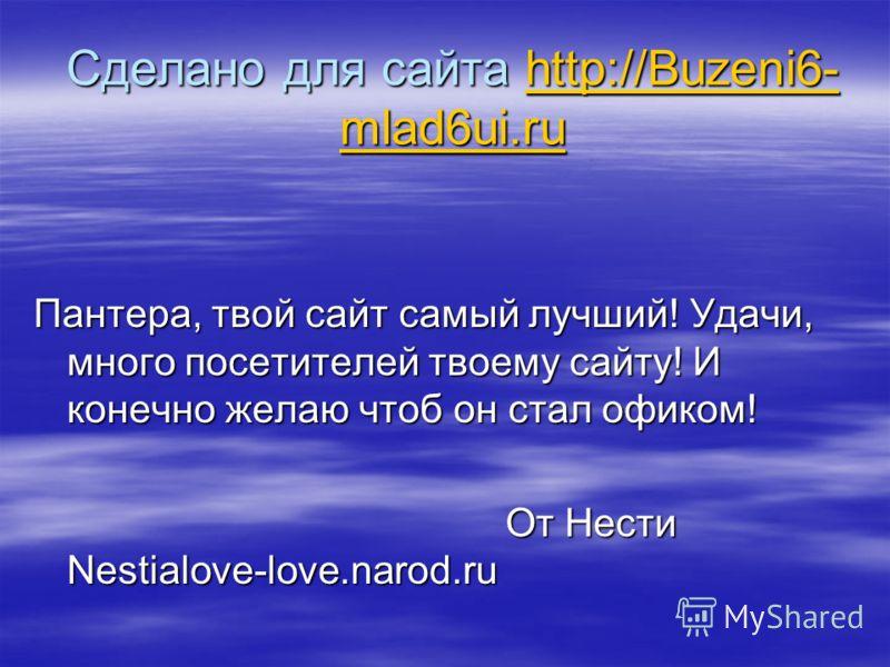Сделано для сайта http://Buzeni6- mlad6ui.ru http://Buzeni6- mlad6ui.ruhttp://Buzeni6- mlad6ui.ru Пантера, твой сайт самый лучший! Удачи, много посетителей твоему сайту! И конечно желаю чтоб он стал офиком! От Нести Nestialove-love.narod.ru От Нести