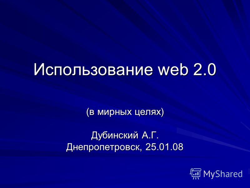 Использование web 2.0 (в мирных целях) Дубинский А.Г. Днепропетровск, 25.01.08