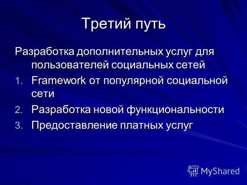 Третий путь Разработка дополнительных услуг для пользователей социальных сетей 1. Framework от популярной социальной сети 2. Разработка новой функциональности 3. Предоставление платных услуг