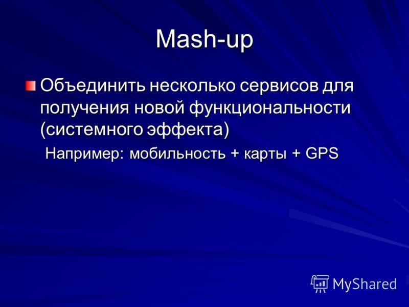Mash-up Объединить несколько сервисов для получения новой функциональности (системного эффекта) Например: мобильность + карты + GPS