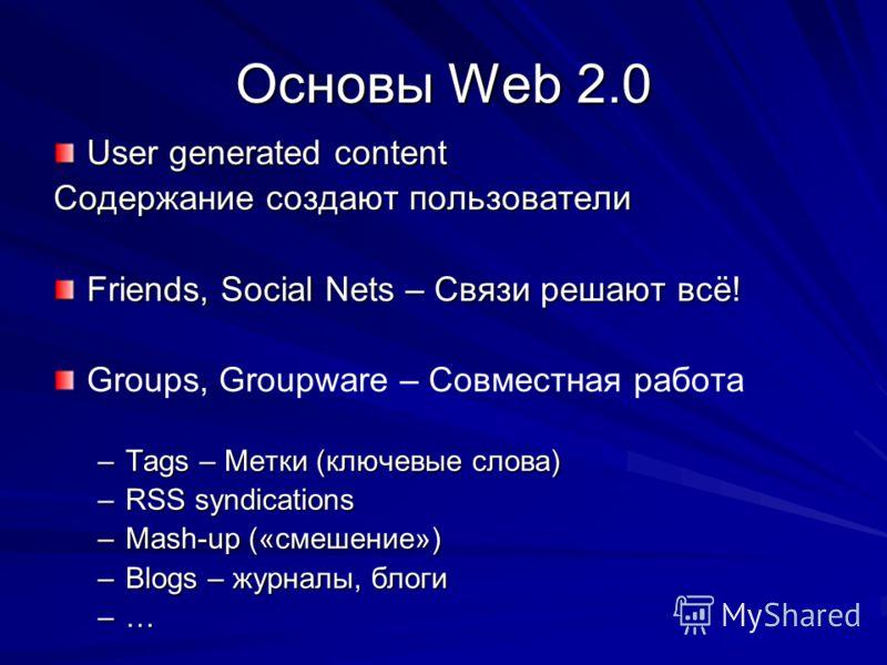 Основы Web 2.0 User generated content Содержание создают пользователи Friends, Social Nets – Связи решают всё! Groups, Groupware – Совместная работа –Tags – Метки (ключевые слова) –RSS syndications –Mash-up («смешение») –Blogs – журналы, блоги –…