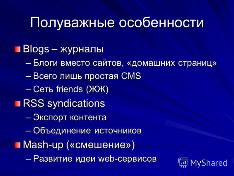Полуважные особенности Blogs – журналы –Блоги вместо сайтов, «домашних страниц» –Всего лишь простая CMS –Сеть friends (ЖЖ) RSS syndications –Экспорт контента –Объединение источников Mash-up («смешение») –Развитие идеи web-сервисов