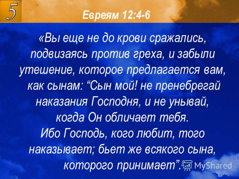 Евреям 12:4-6 «Вы еще не до крови сражались, подвизаясь против греха, и забыли утешение, которое предлагается вам, как сынам: Сын мой! не пренебрегай наказания Господня, и не унывай, когда Он обличает тебя. Ибо Господь, кого любит, того наказывает; б