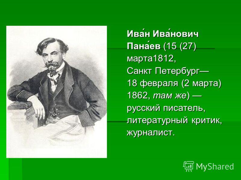 Ива́н Ива́нович Пана́ев (15 (27) марта1812, Санкт Петербург 18 февраля (2 марта) 1862, там же) 1862, там же) русский писатель, литературный критик, журналист.