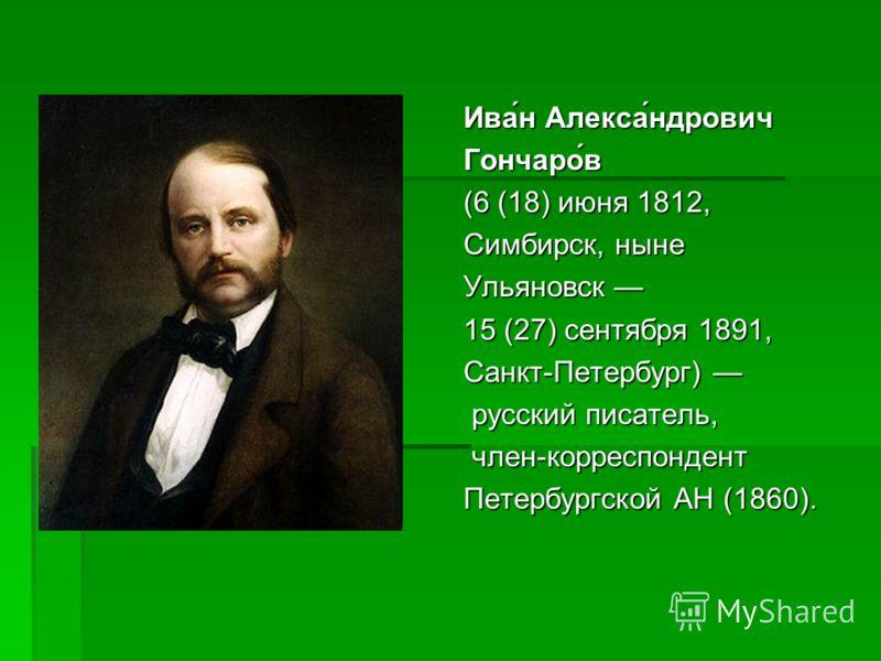 Ива́н Алекса́ндрович Гончаро́в (6 (18) июня 1812, Симбирск, ныне Ульяновск 15 (27) сентября 1891, Санкт-Петербург) русский писатель, русский писатель, член-корреспондент член-корреспондент Петербургской АН (1860).