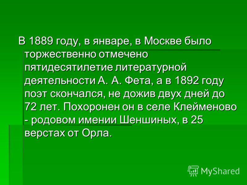 В 1889 году, в январе, в Москве было торжественно отмечено пятидесятилетие литературной деятельности А. А. Фета, а в 1892 году поэт скончался, не дожив двух дней до 72 лет. Похоронен он в селе Клейменово - родовом имении Шеншиных, в 25 верстах от Орл