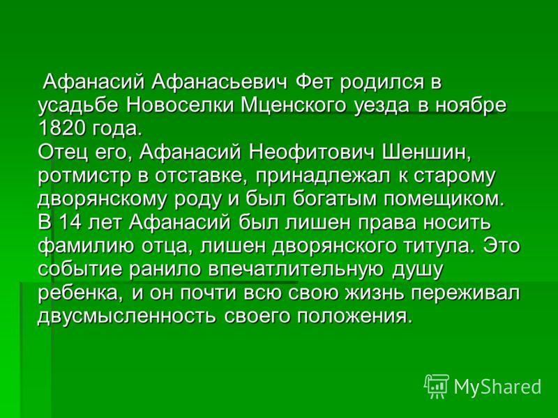 Афанасий Афанасьевич Фет родился в усадьбе Новоселки Мценского уезда в ноябре 1820 года. Отец его, Афанасий Неофитович Шеншин, ротмистр в отставке, принадлежал к старому дворянскому роду и был богатым помещиком. В 14 лет Афанасий был лишен права носи