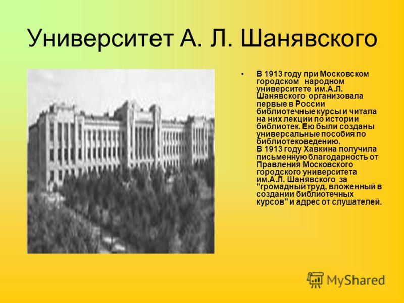 Университет А. Л. Шанявского В 1913 году при Московском городском народном университете им.А.Л. Шанявского организовала первые в России библиотечные курсы и читала на них лекции по истории библиотек. Ею были созданы универсальные пособия по библиотек