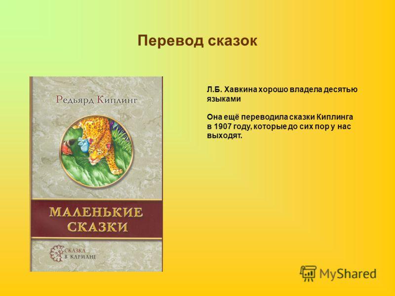 Перевод сказок Л.Б. Хавкина хорошо владела десятью языками Она ещё переводила сказки Киплинга в 1907 году, которые до сих пор у нас выходят.