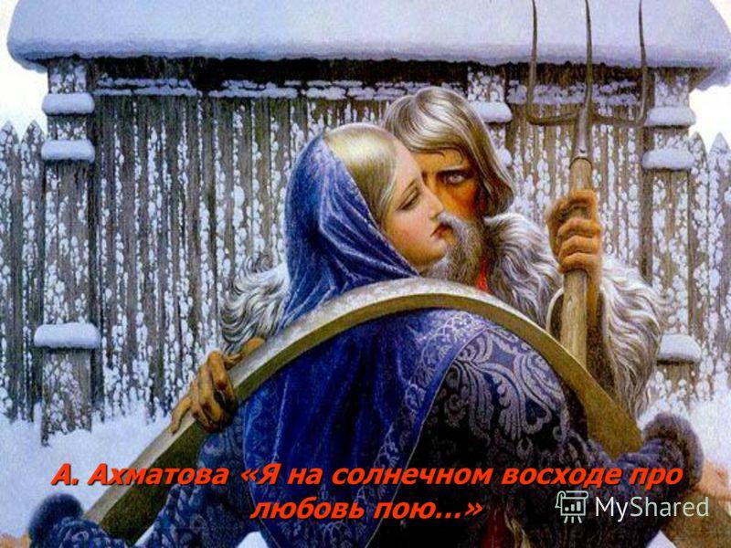 А. Ахматова «Я на солнечном восходе про любовь пою…»