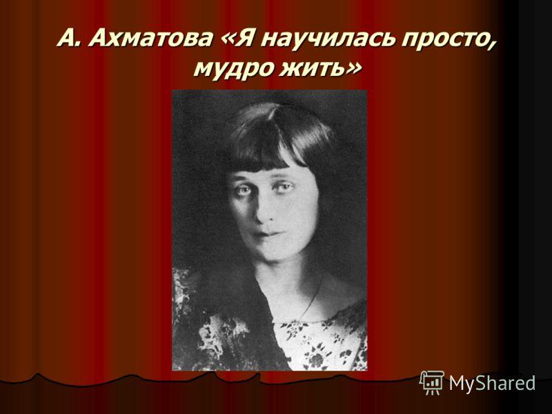 А. Ахматова «Я научилась просто, мудро жить»