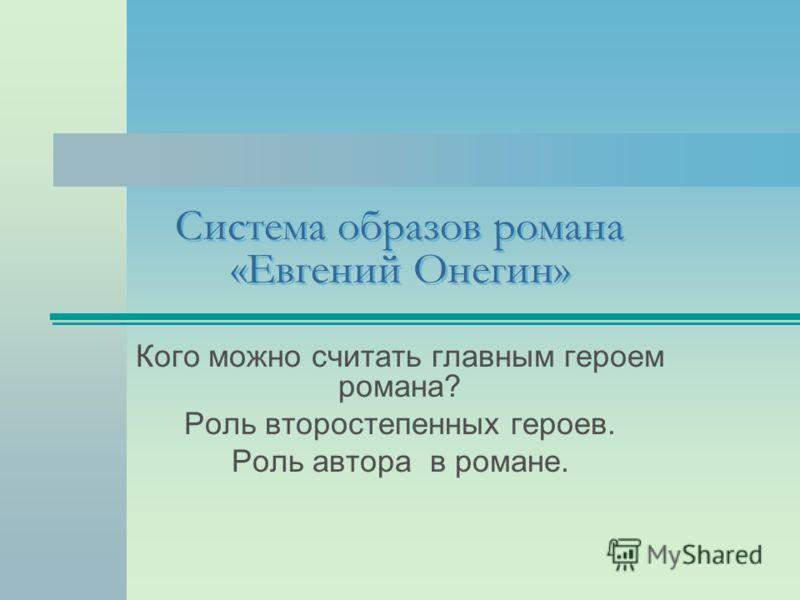 Система образов романа «Евгений Онегин» Кого можно считать главным героем романа? Роль второстепенных героев. Роль автора в романе.