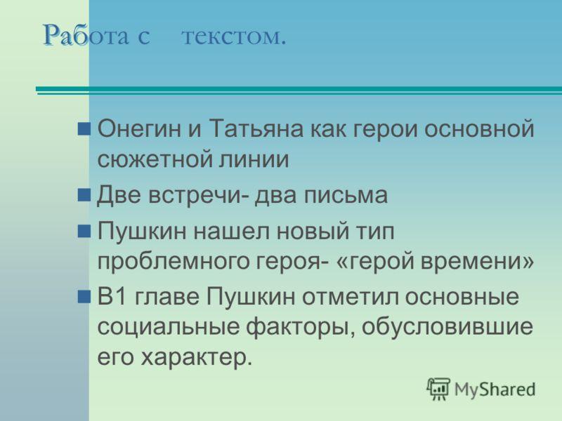 Работа с текстом. Онегин и Татьяна как герои основной сюжетной линии Две встречи- два письма Пушкин нашел новый тип проблемного героя- «герой времени» В1 главе Пушкин отметил основные социальные факторы, обусловившие его характер.