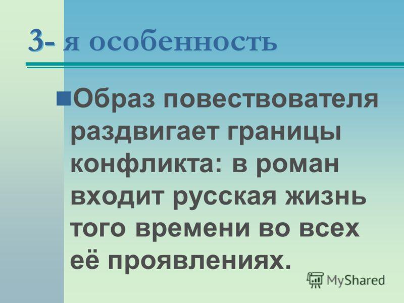 3- я особенность Образ повествователя раздвигает границы конфликта: в роман входит русская жизнь того времени во всех её проявлениях.