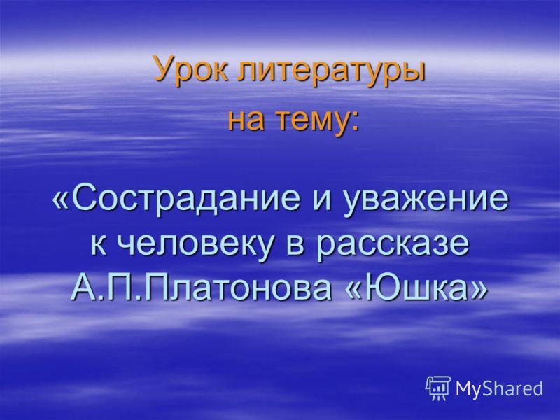 «Сострадание и уважение к человеку в рассказе А.П.Платонова «Юшка» Урок литературы на тему: на тему: